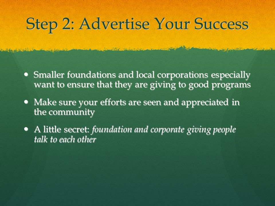 Step 2: Advertise Your Success Smaller foundations and local corporations especially want to ensure that they are giving to good programs Smaller foun
