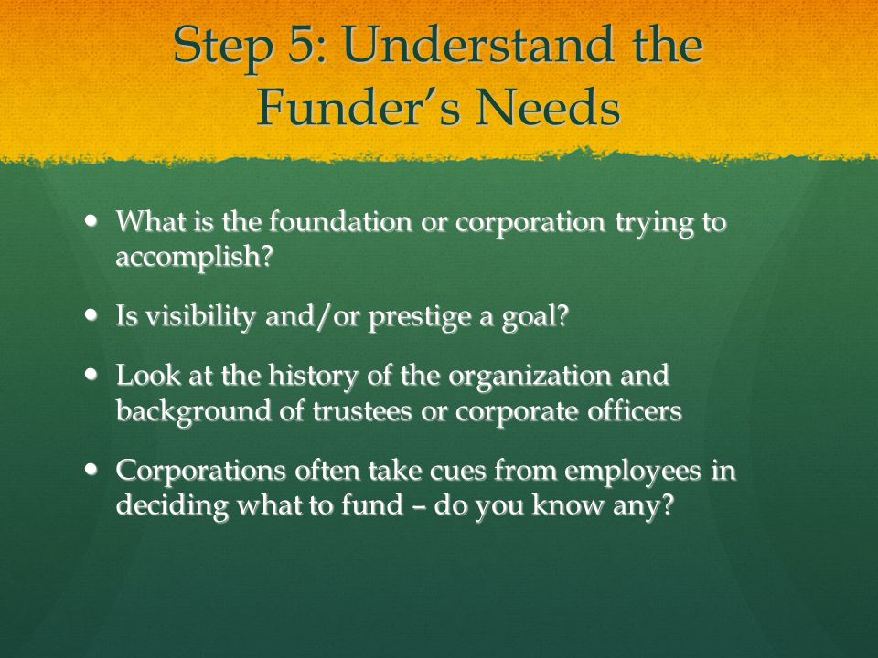 Step 5: Understand the Funder's Needs What is the foundation or corporation trying to accomplish? What is the foundation or corporation trying to acco
