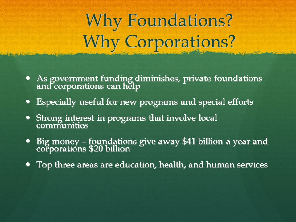 Why Foundations? Why Corporations? As government funding diminishes, private foundations and corporations can help As government funding diminishes, p