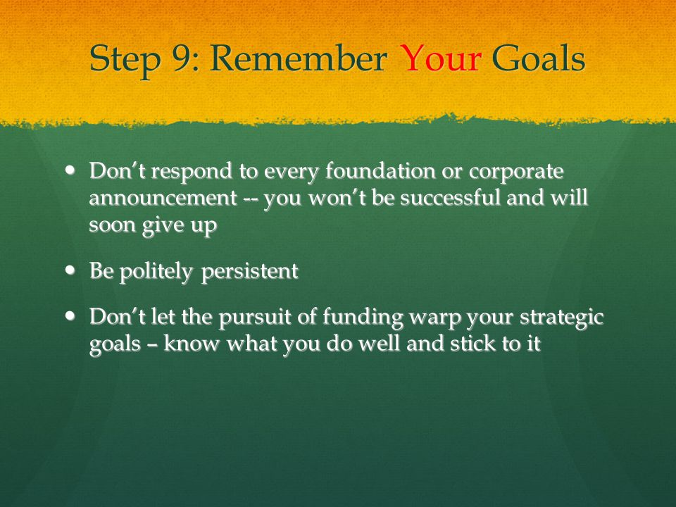 Step 9: Remember Your Goals Don't respond to every foundation or corporate announcement -- you won't be successful and will soon give up Don't respond