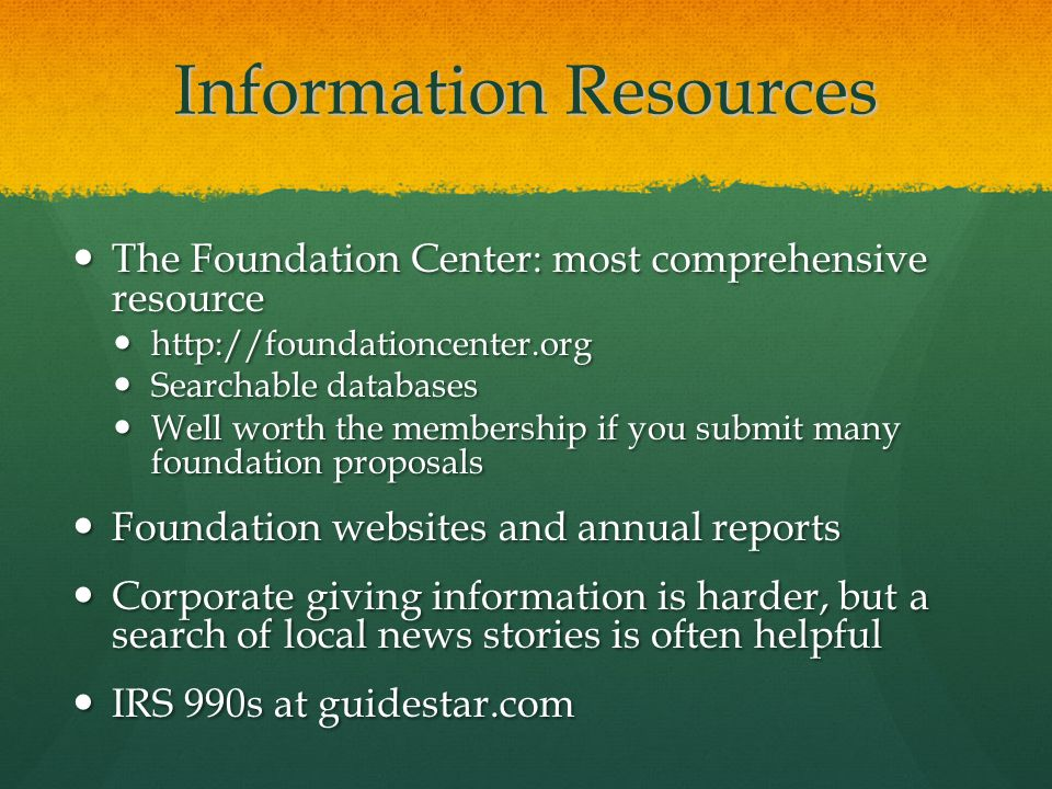 Information Resources The Foundation Center: most comprehensive resource The Foundation Center: most comprehensive resource http://foundationcenter.or