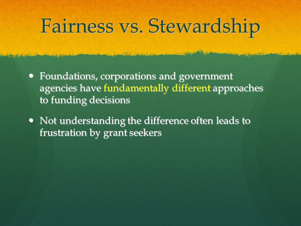 Fairness vs. Stewardship Foundations, corporations and government agencies have fundamentally different approaches to funding decisions Foundations, c