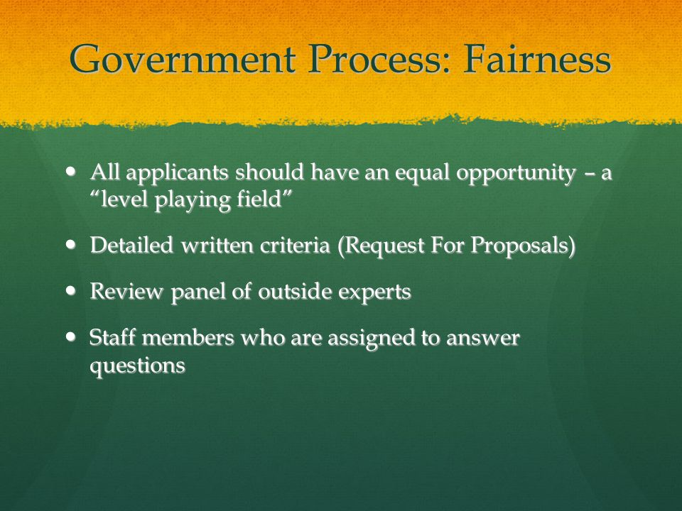 "Government Process: Fairness All applicants should have an equal opportunity – a ""level playing field"" All applicants should have an equal opportunity"
