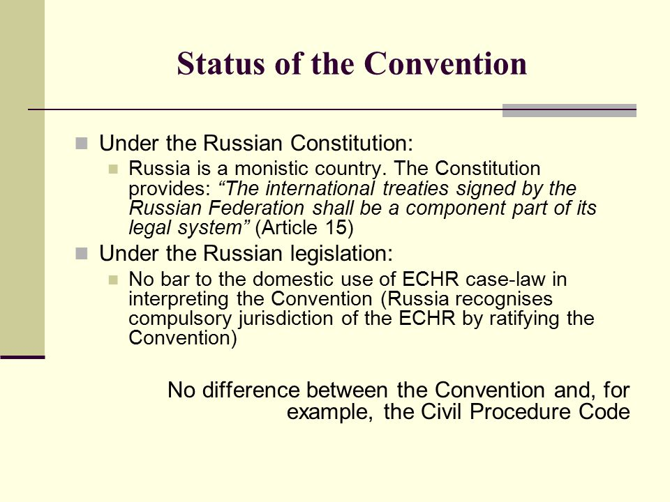 "Status of the Convention Under the Russian Constitution: Russia is a monistic country. The Constitution provides: ""The international treaties signed b"