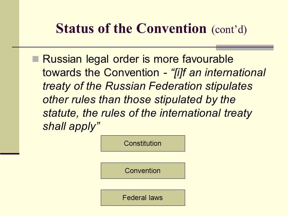 "Status of the Convention (cont'd) Russian legal order is more favourable towards the Convention - ""[i]f an international treaty of the Russian Federat"