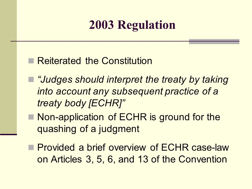 2003 Regulation Reiterated the Constitution Judges should interpret the treaty by taking into account any subsequent practice of a treaty body [ECHR] Non-application of ECHR is ground for the quashing of a judgment Provided a brief overview of ECHR case-law on Articles 3, 5, 6, and 13 of the Convention