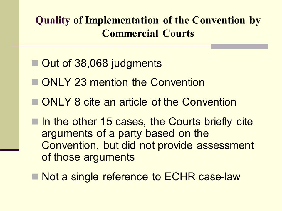 Quality of Implementation of the Convention by Commercial Courts Out of 38,068 judgments ONLY 23 mention the Convention ONLY 8 cite an article of the Convention In the other 15 cases, the Courts briefly cite arguments of a party based on the Convention, but did not provide assessment of those arguments Not a single reference to ECHR case-law