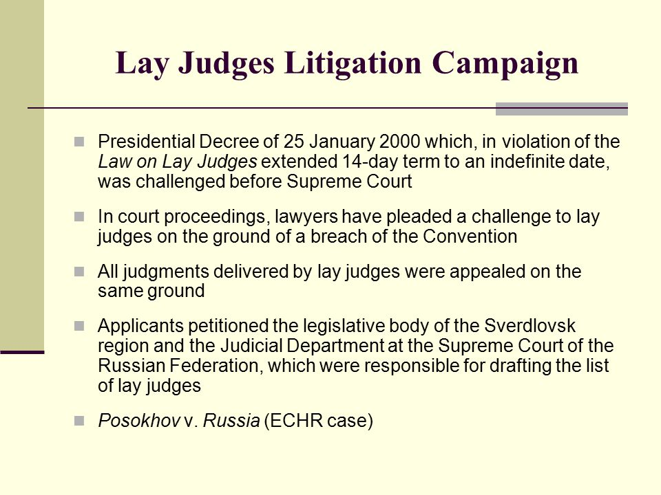 Lay Judges Litigation Campaign Presidential Decree of 25 January 2000 which, in violation of the Law on Lay Judges extended 14-day term to an indefinite date, was challenged before Supreme Court In court proceedings, lawyers have pleaded a challenge to lay judges on the ground of a breach of the Convention All judgments delivered by lay judges were appealed on the same ground Applicants petitioned the legislative body of the Sverdlovsk region and the Judicial Department at the Supreme Court of the Russian Federation, which were responsible for drafting the list of lay judges Posokhov v.