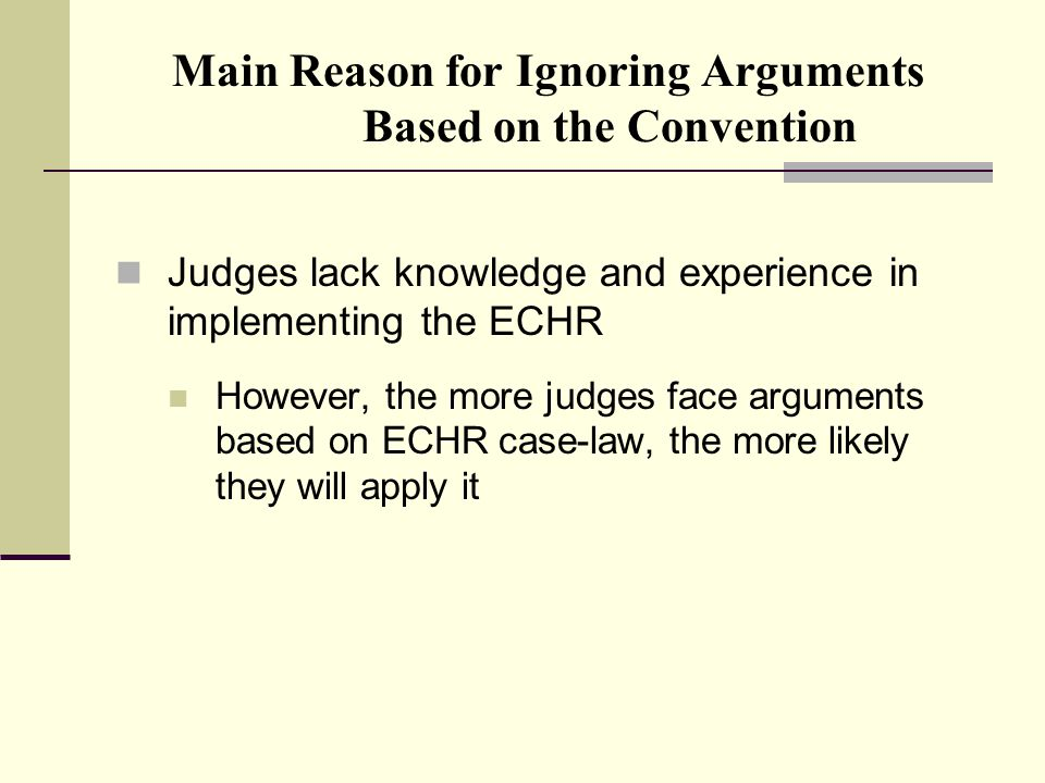 Main Reason for Ignoring Arguments Based on the Convention Judges lack knowledge and experience in implementing the ECHR However, the more judges face arguments based on ECHR case-law, the more likely they will apply it