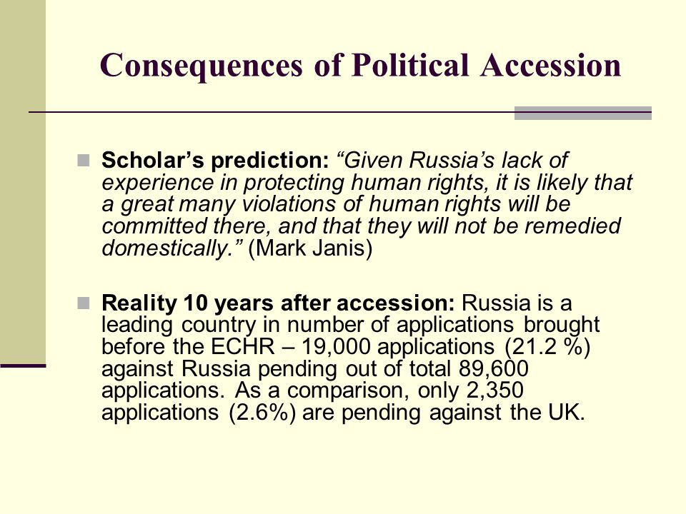 Consequences of Political Accession Scholar's prediction: Given Russia's lack of experience in protecting human rights, it is likely that a great many violations of human rights will be committed there, and that they will not be remedied domestically. (Mark Janis) Reality 10 years after accession: Russia is a leading country in number of applications brought before the ECHR – 19,000 applications (21.2 %) against Russia pending out of total 89,600 applications.