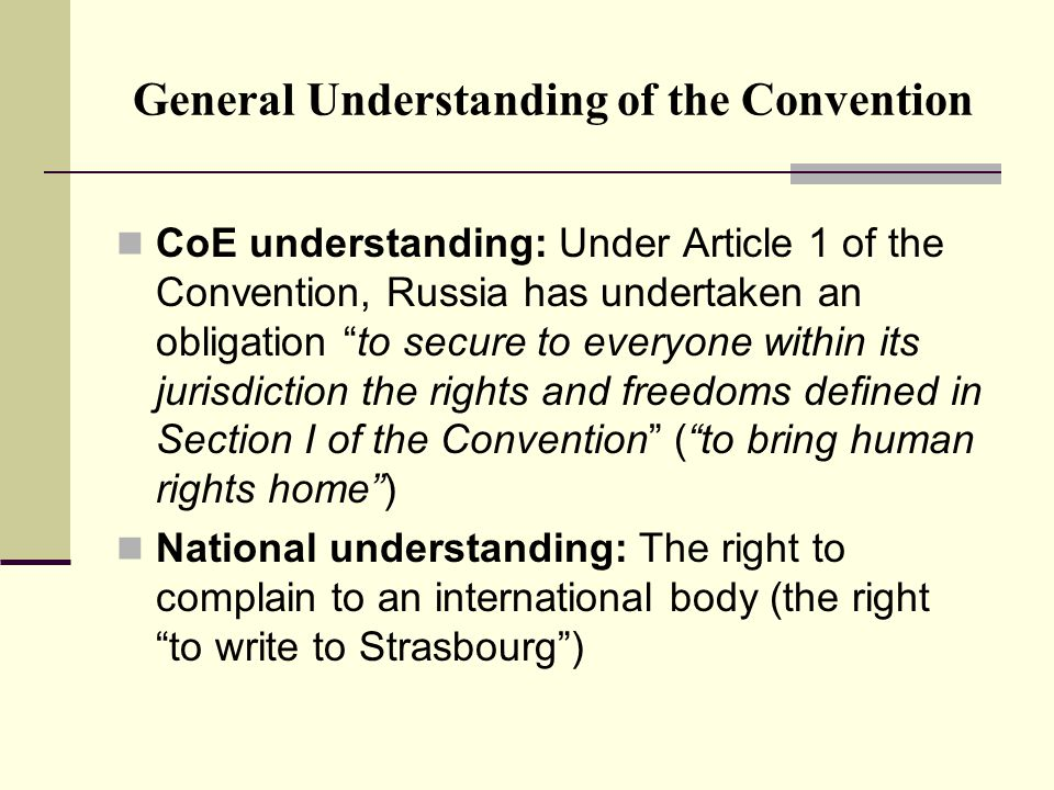 General Understanding of the Convention CoE understanding: Under Article 1 of the Convention, Russia has undertaken an obligation to secure to everyone within its jurisdiction the rights and freedoms defined in Section I of the Convention ( to bring human rights home ) National understanding: The right to complain to an international body (the right to write to Strasbourg )