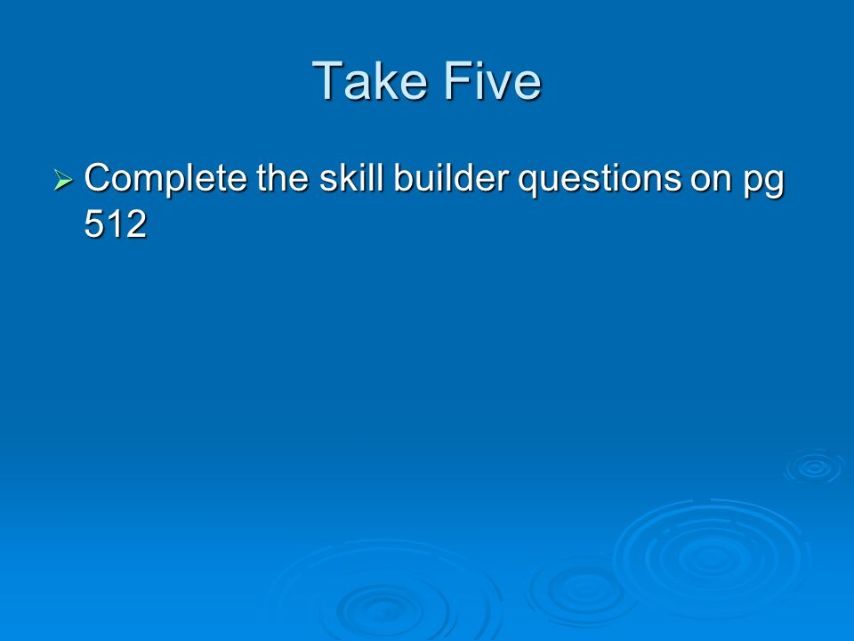Take Five  Complete the skill builder questions on pg 512