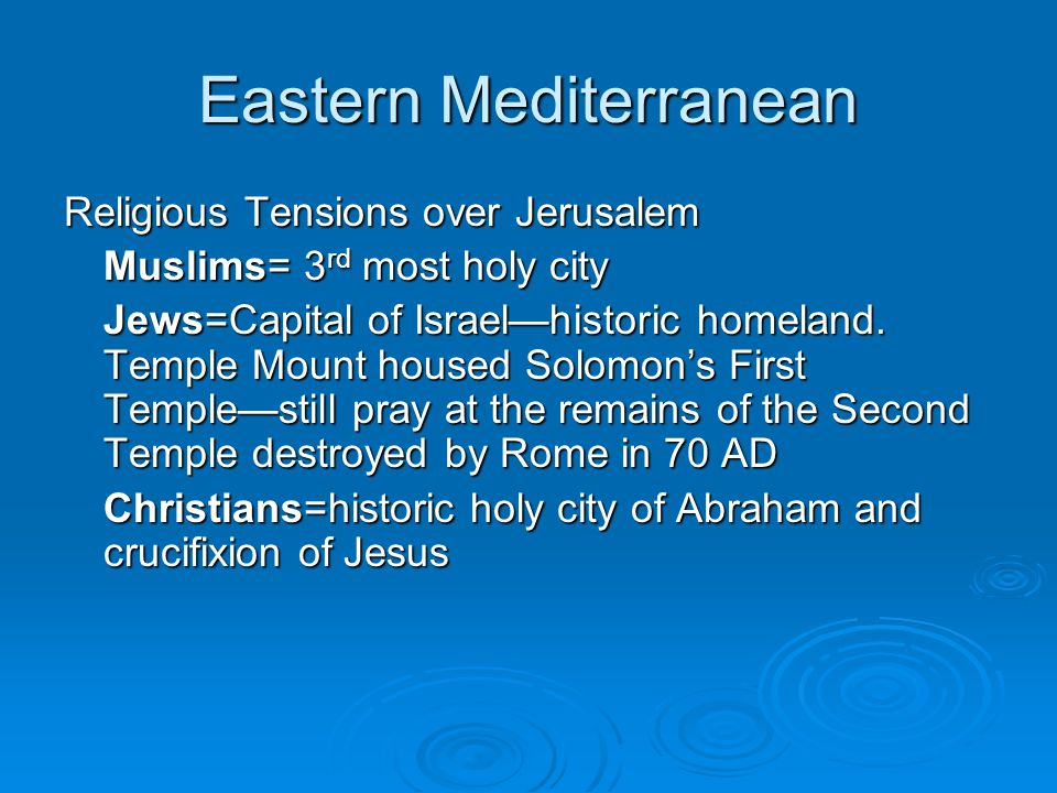 Eastern Mediterranean Religious Tensions over Jerusalem Muslims= 3 rd most holy city Jews=Capital of Israel—historic homeland. Temple Mount housed Sol