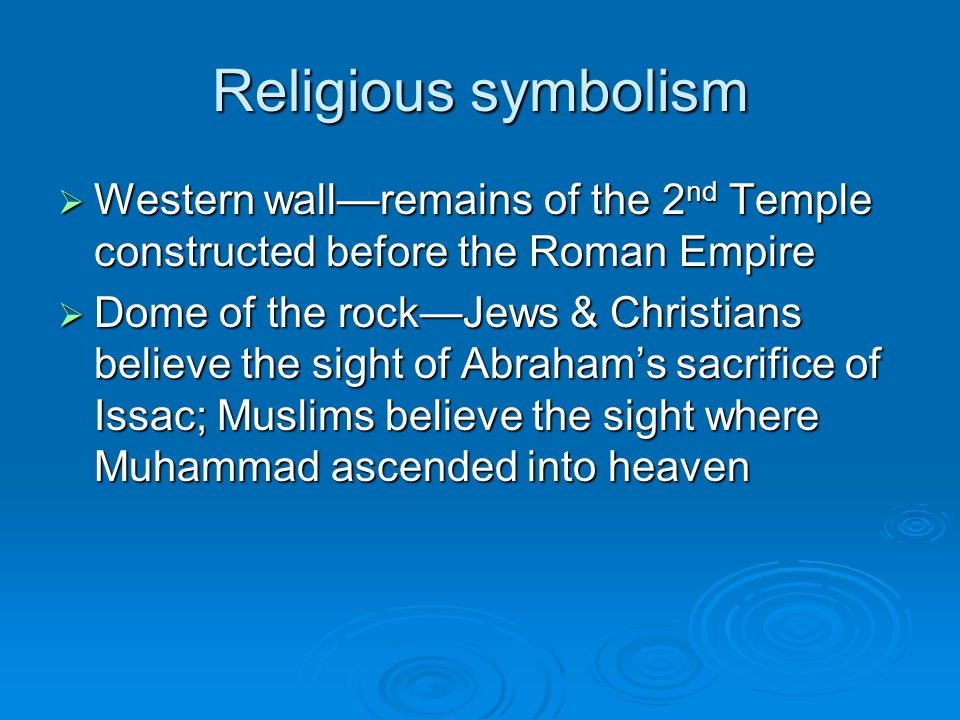 Religious symbolism  Western wall—remains of the 2 nd Temple constructed before the Roman Empire  Dome of the rock—Jews & Christians believe the sig