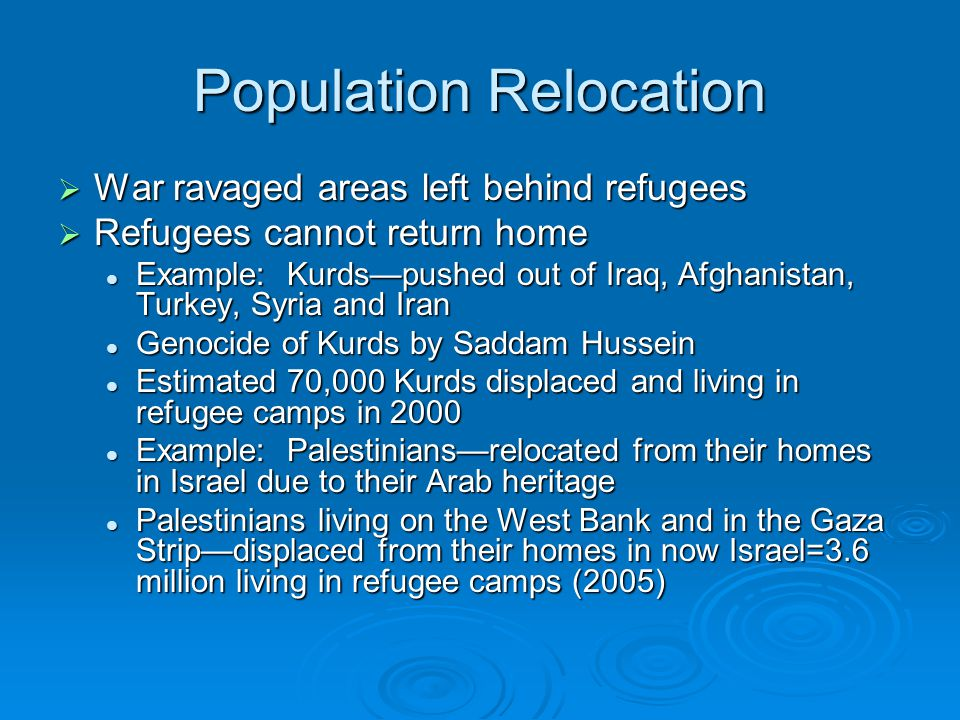 Population Relocation  War ravaged areas left behind refugees  Refugees cannot return home Example: Kurds—pushed out of Iraq, Afghanistan, Turkey, S