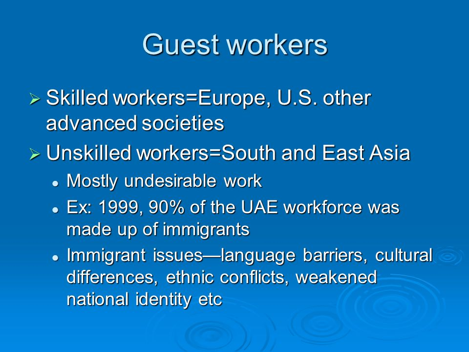 Guest workers  Skilled workers=Europe, U.S. other advanced societies  Unskilled workers=South and East Asia Mostly undesirable work Mostly undesirab