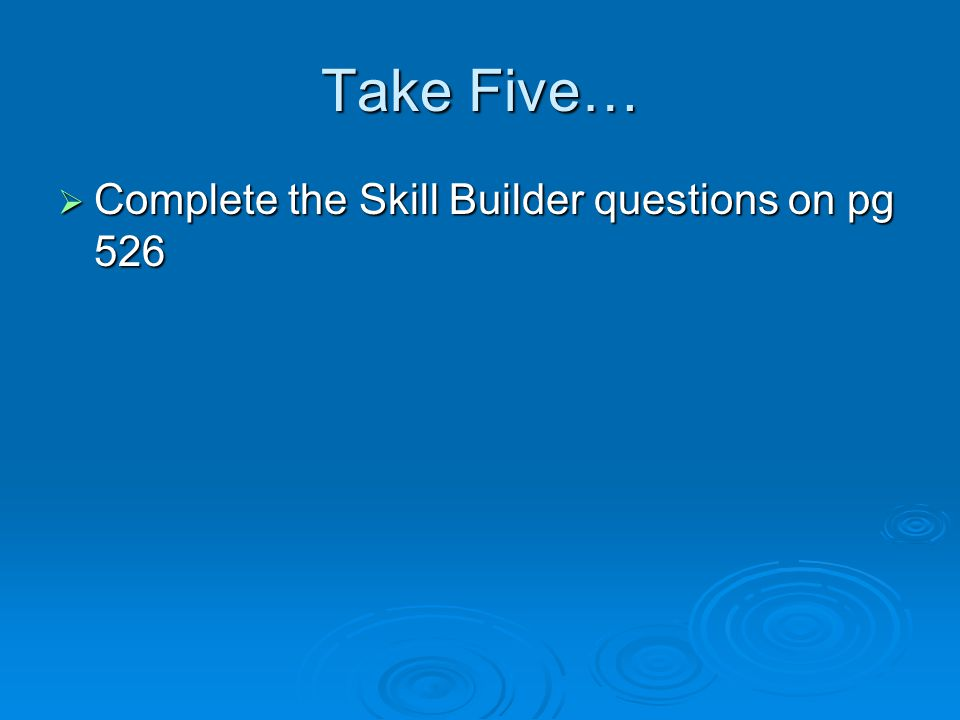 Take Five…  Complete the Skill Builder questions on pg 526