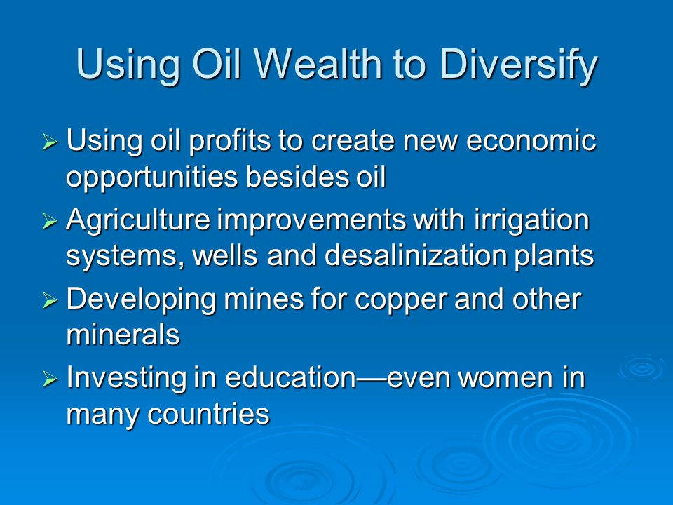 Using Oil Wealth to Diversify  Using oil profits to create new economic opportunities besides oil  Agriculture improvements with irrigation systems,
