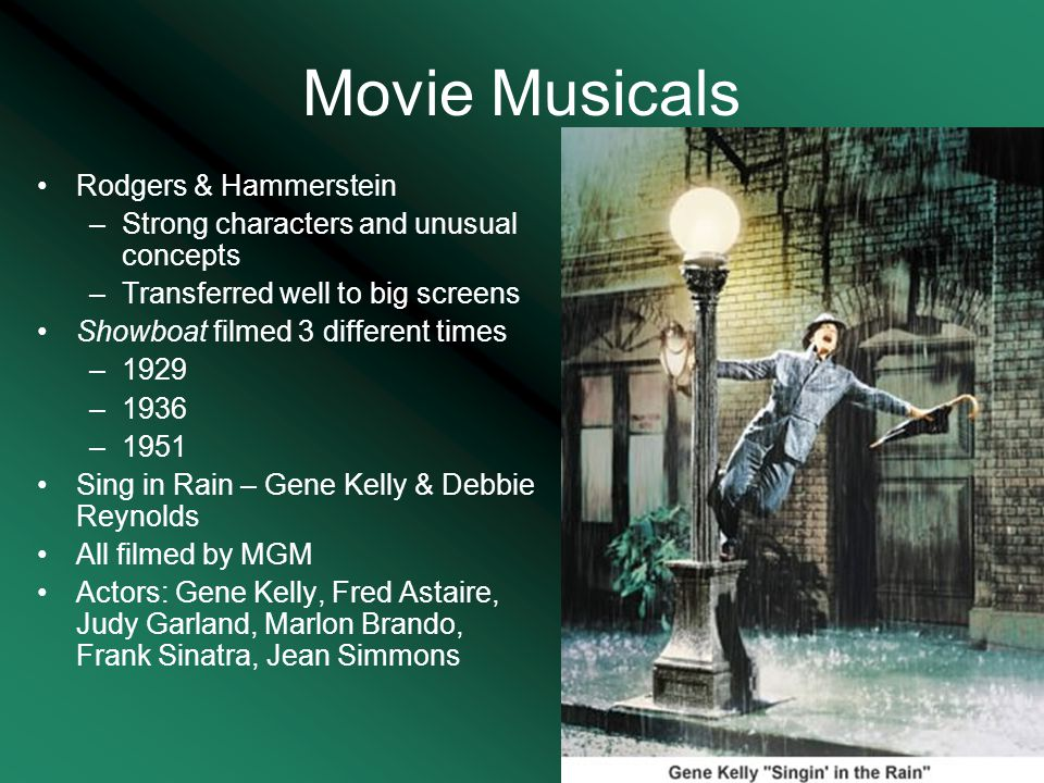 Movie Musicals Rodgers & Hammerstein –Strong characters and unusual concepts –Transferred well to big screens Showboat filmed 3 different times –1929 –1936 –1951 Sing in Rain – Gene Kelly & Debbie Reynolds All filmed by MGM Actors: Gene Kelly, Fred Astaire, Judy Garland, Marlon Brando, Frank Sinatra, Jean Simmons