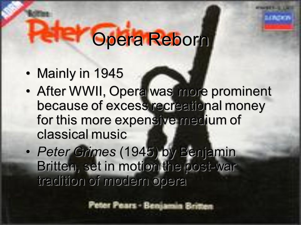 Opera Reborn Mainly in 1945Mainly in 1945 After WWII, Opera was more prominent because of excess recreational money for this more expensive medium of classical musicAfter WWII, Opera was more prominent because of excess recreational money for this more expensive medium of classical music Peter Grimes (1945) by Benjamin Britten, set in motion the post-war tradition of modern operaPeter Grimes (1945) by Benjamin Britten, set in motion the post-war tradition of modern opera