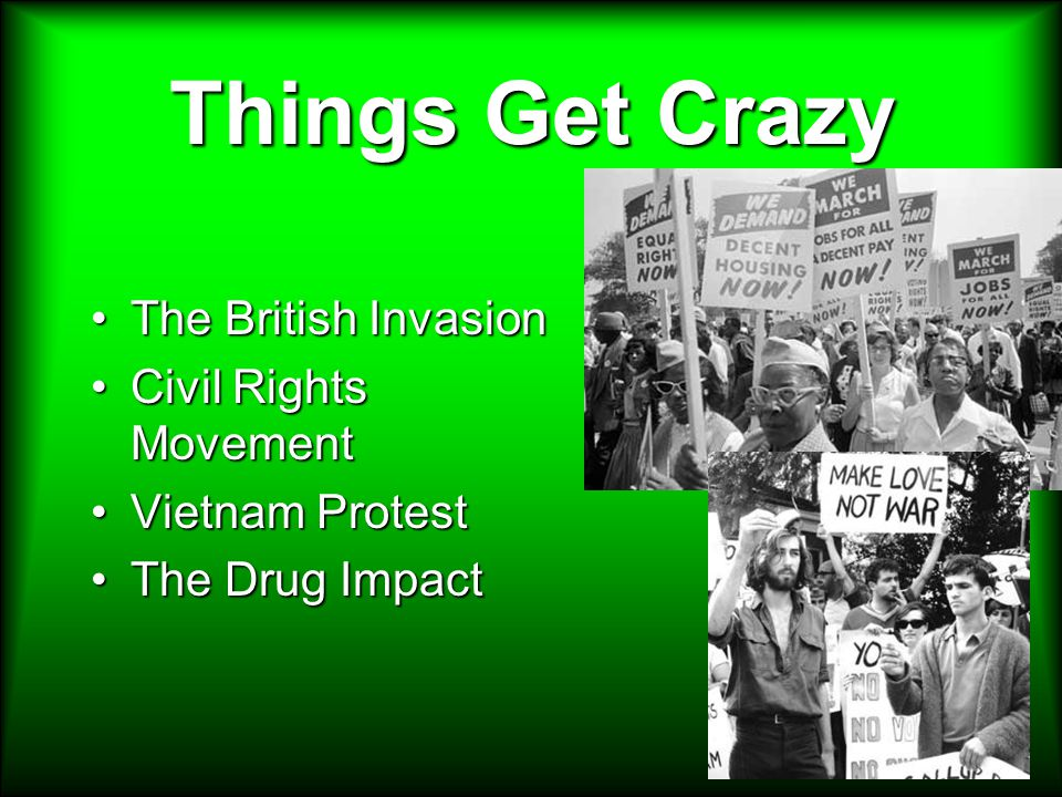 Things Get Crazy The British InvasionThe British Invasion Civil Rights MovementCivil Rights Movement Vietnam ProtestVietnam Protest The Drug ImpactThe Drug Impact