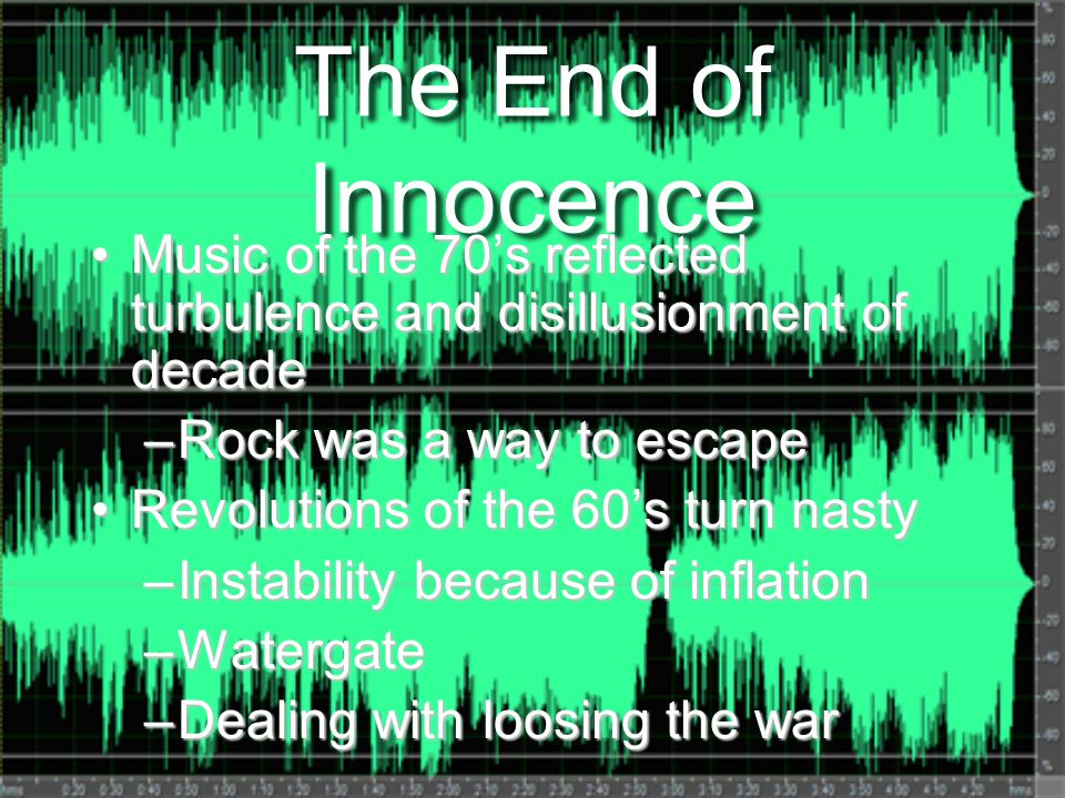 The End of Innocence Music of the 70's reflected turbulence and disillusionment of decadeMusic of the 70's reflected turbulence and disillusionment of decade –Rock was a way to escape Revolutions of the 60's turn nastyRevolutions of the 60's turn nasty –Instability because of inflation –Watergate –Dealing with loosing the war