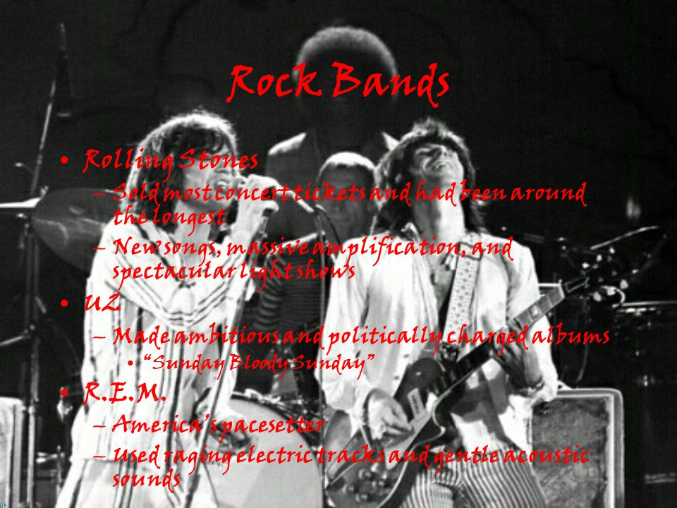 Rock Bands Rolling Stones –Sold most concert tickets and had been around the longest –New songs, massive amplification, and spectacular light shows U2 –Made ambitious and politically charged albums Sunday Bloody Sunday R.E.M.