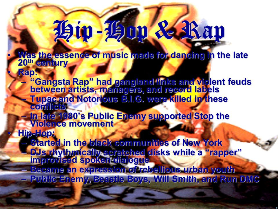 Hip-Hop & Rap Was the essence of music made for dancing in the late 20 th centuryWas the essence of music made for dancing in the late 20 th century Rap:Rap: – Gangsta Rap had gangland links and violent feuds between artists, managers, and record labels –Tupac and Notorious B.I.G.