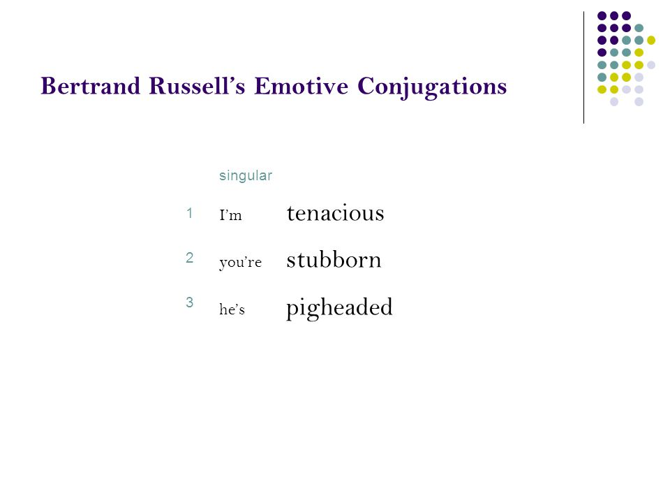Bertrand Russell's Emotive Conjugations I'm tenacious you're stubborn he's pigheaded singular 123123