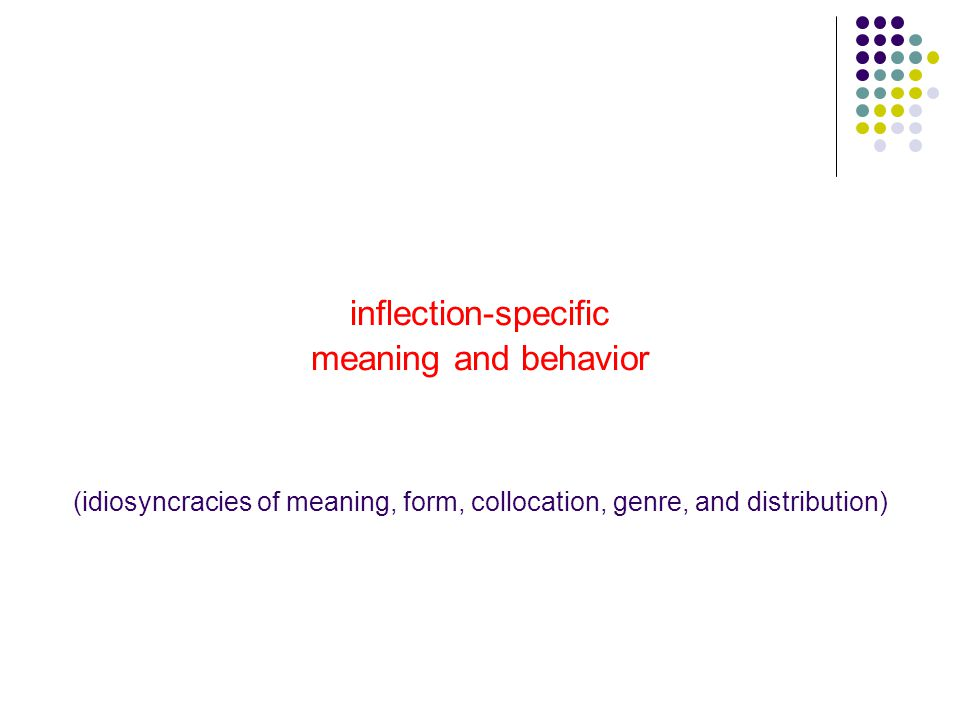 inflection-specific meaning and behavior (idiosyncracies of meaning, form, collocation, genre, and distribution)