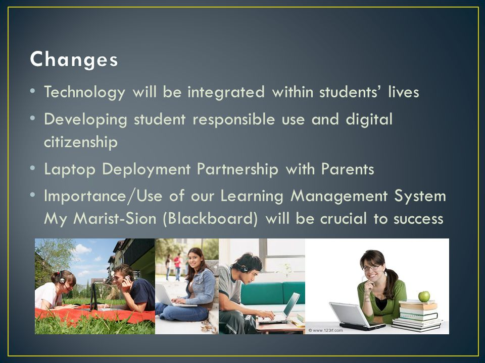 Technology will be integrated within students' lives Developing student responsible use and digital citizenship Laptop Deployment Partnership with Parents Importance/Use of our Learning Management System My Marist-Sion (Blackboard) will be crucial to success