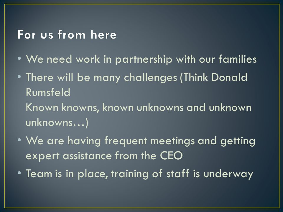 We need work in partnership with our families There will be many challenges (Think Donald Rumsfeld Known knowns, known unknowns and unknown unknowns…) We are having frequent meetings and getting expert assistance from the CEO Team is in place, training of staff is underway