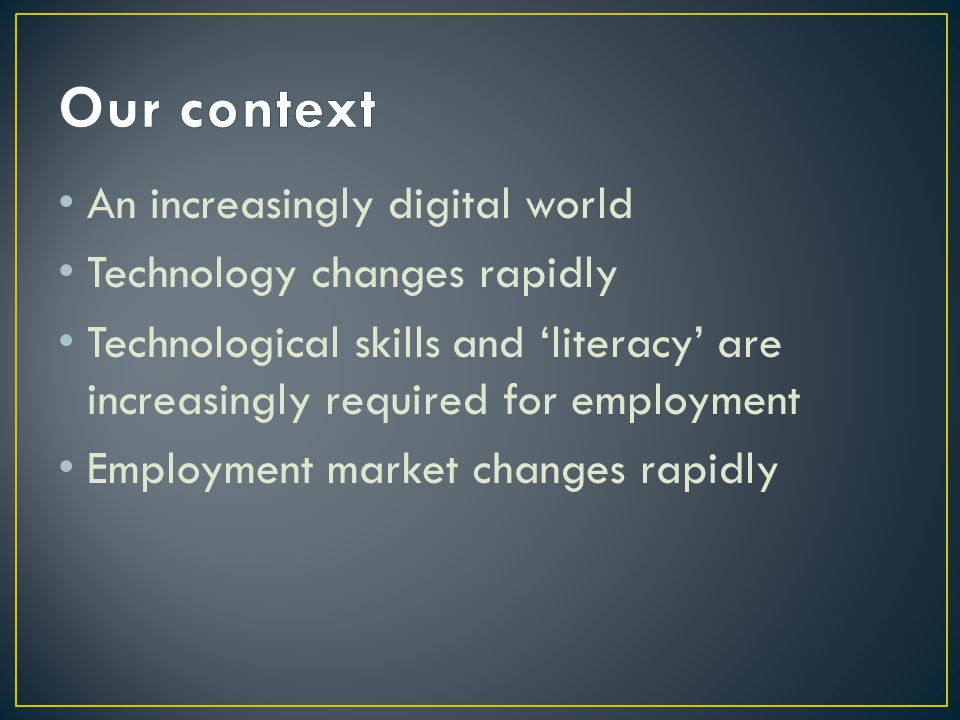 An increasingly digital world Technology changes rapidly Technological skills and 'literacy' are increasingly required for employment Employment market changes rapidly