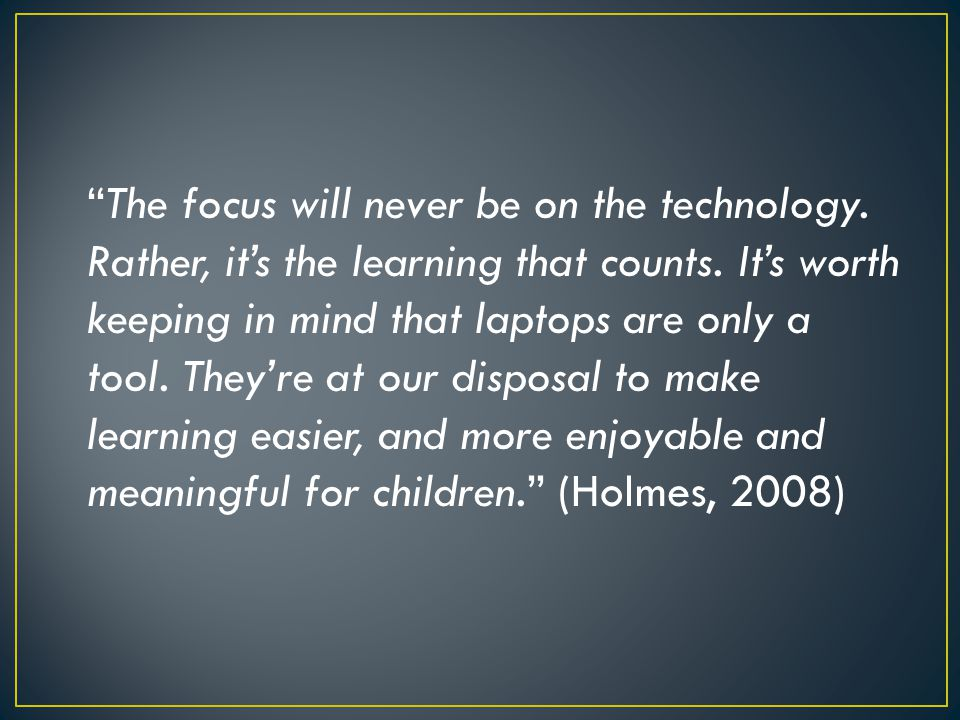 The focus will never be on the technology. Rather, it's the learning that counts.