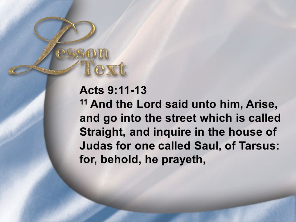 Lesson Text—Acts 9:11-13 Acts 9:11-13 11 And the Lord said unto him, Arise, and go into the street which is called Straight, and inquire in the house