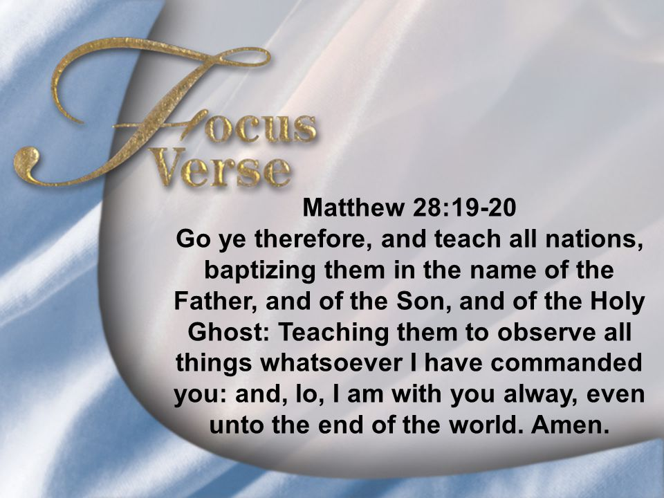 Focus Verse—Matthew 28:19-20 Matthew 28:19-20 Go ye therefore, and teach all nations, baptizing them in the name of the Father, and of the Son, and of the Holy Ghost: Teaching them to observe all things whatsoever I have commanded you: and, lo, I am with you alway, even unto the end of the world.