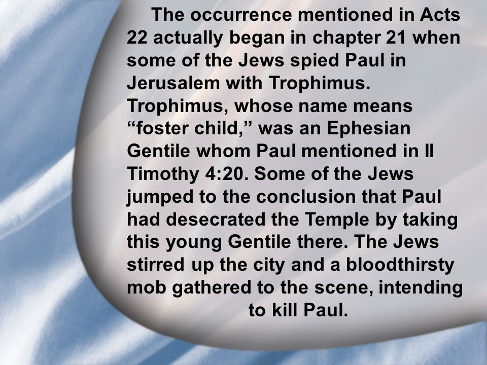 I. Saul's Call at Conversion The occurrence mentioned in Acts 22 actually began in chapter 21 when some of the Jews spied Paul in Jerusalem with Troph