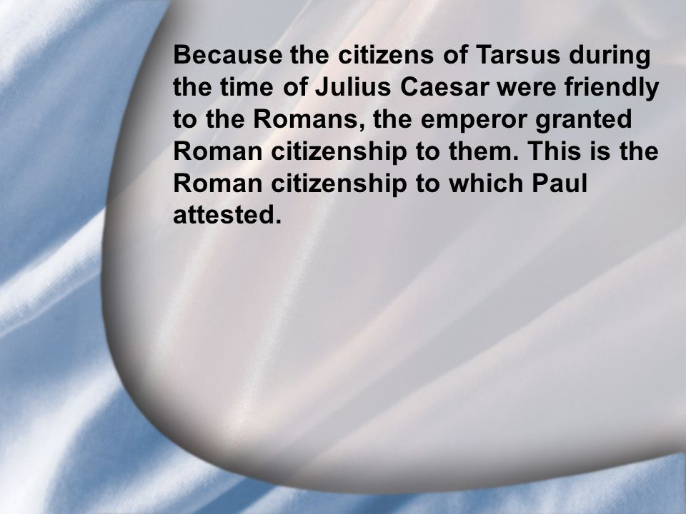 I. Saul's Call at Conversion Because the citizens of Tarsus during the time of Julius Caesar were friendly to the Romans, the emperor granted Roman ci