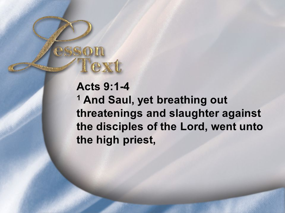 Lesson Text—Acts 9:1-4 Acts 9:1-4 1 And Saul, yet breathing out threatenings and slaughter against the disciples of the Lord, went unto the high priest,