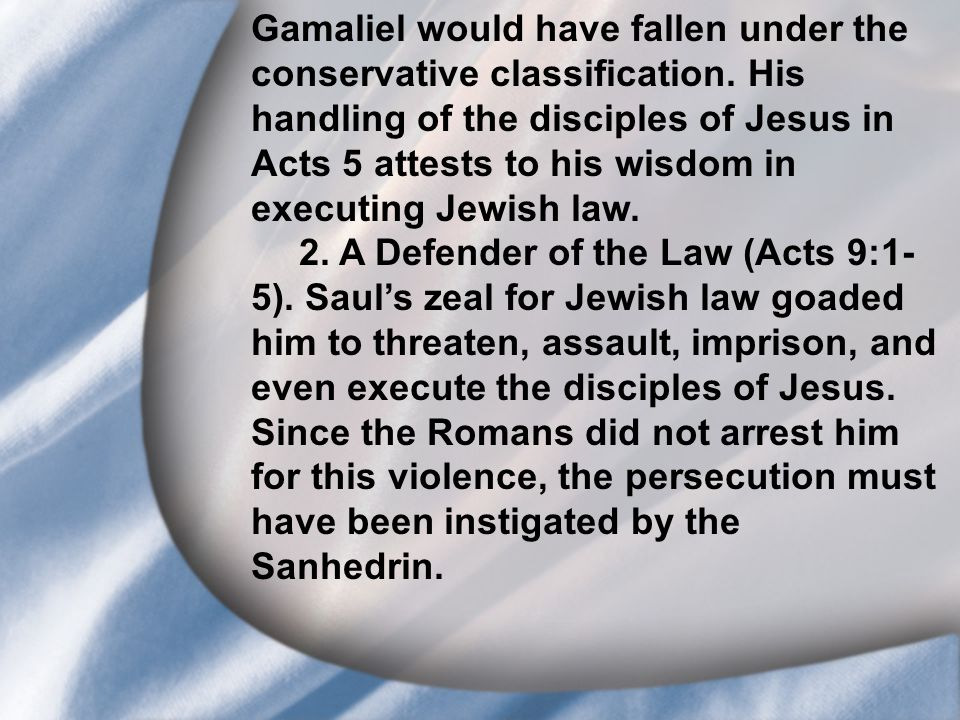 I. Saul's Call at Conversion Gamaliel would have fallen under the conservative classification. His handling of the disciples of Jesus in Acts 5 attest
