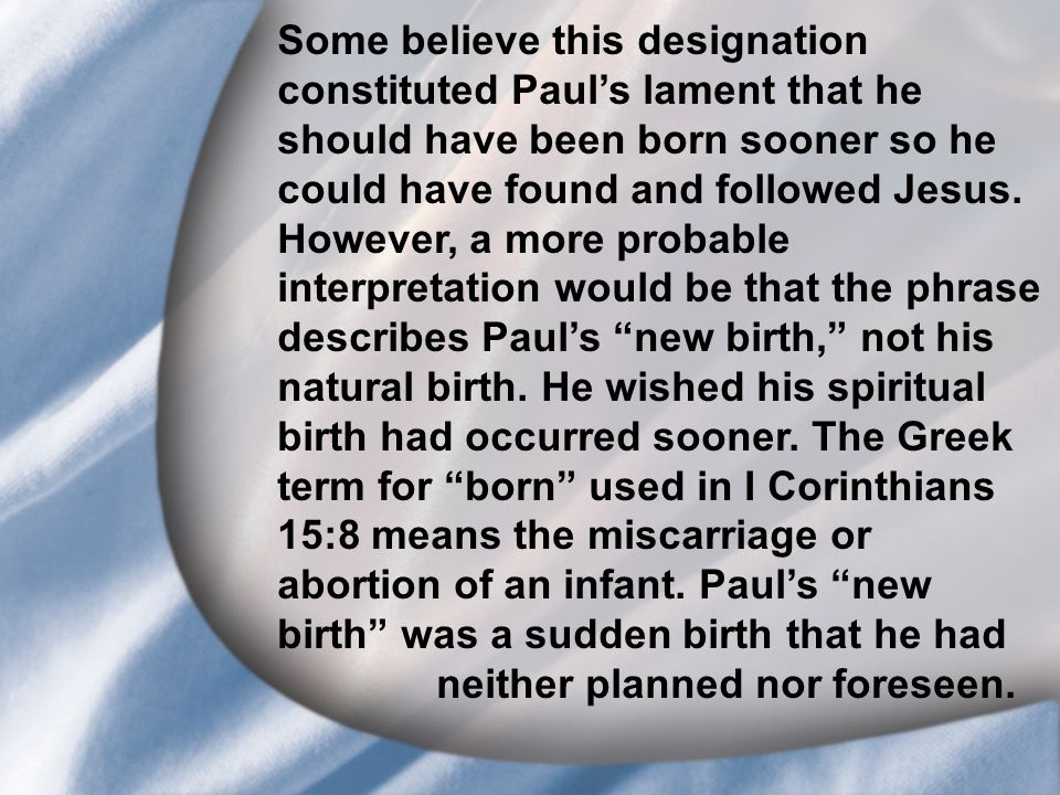 I. Saul's Call at Conversion Some believe this designation constituted Paul's lament that he should have been born sooner so he could have found and f
