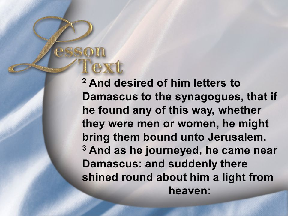 Lesson Text—Acts 9:1-4 2 And desired of him letters to Damascus to the synagogues, that if he found any of this way, whether they were men or women, he might bring them bound unto Jerusalem.