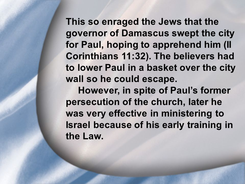 I. Saul's Call at Conversion This so enraged the Jews that the governor of Damascus swept the city for Paul, hoping to apprehend him (II Corinthians 1
