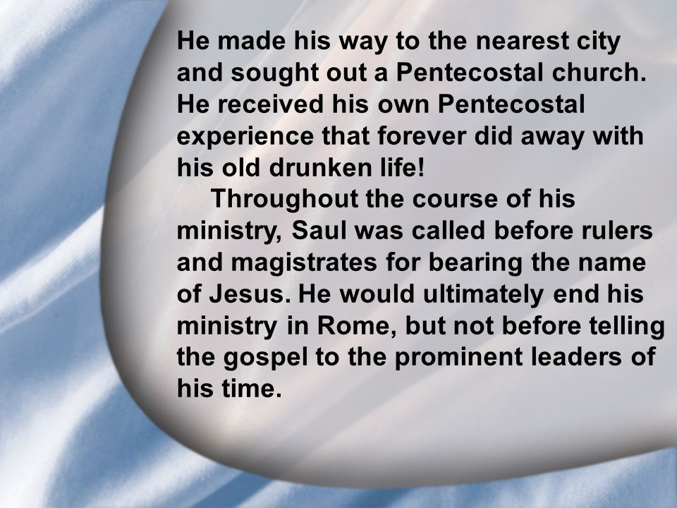 I. Saul's Call at Conversion He made his way to the nearest city and sought out a Pentecostal church. He received his own Pentecostal experience that