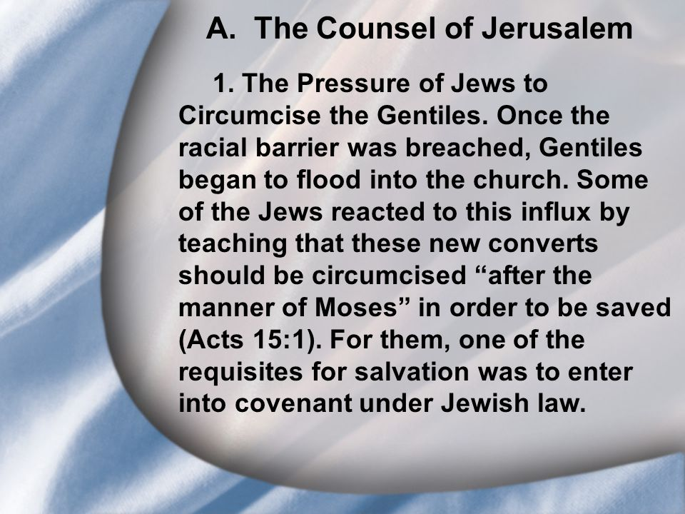 A. The Counsel of Jerusalem 1. The Pressure of Jews to Circumcise the Gentiles. Once the racial barrier was breached, Gentiles began to flood into the