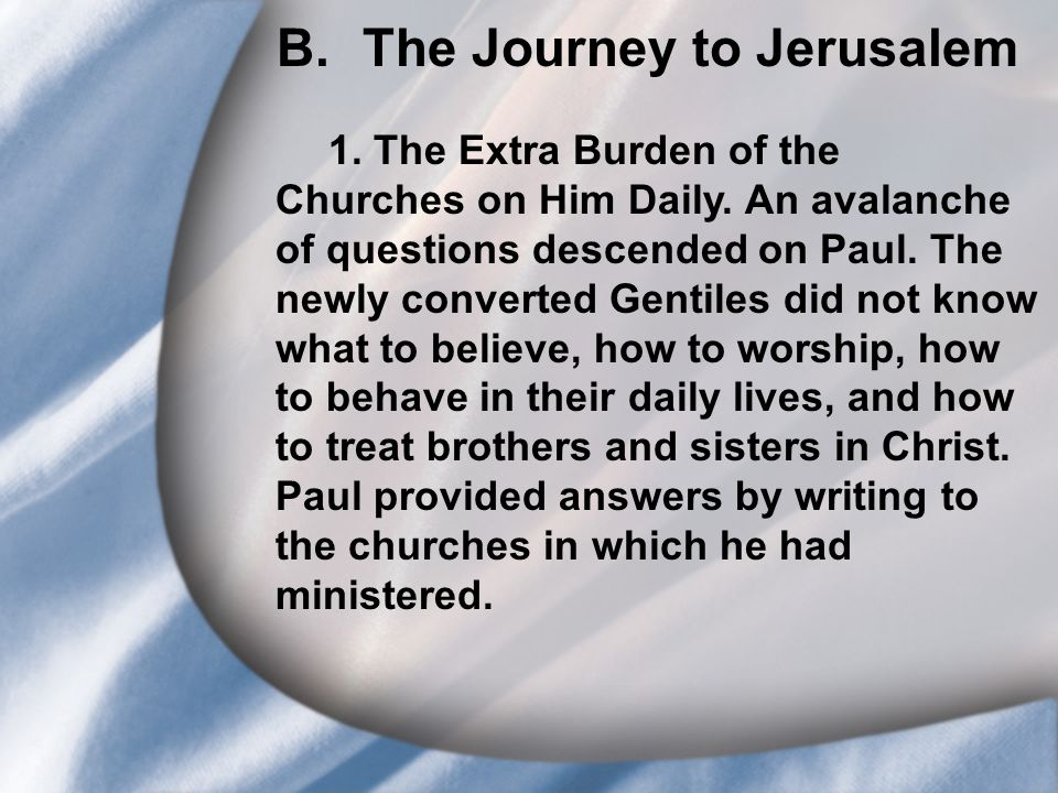 B. The Journey to Jerusalem 1. The Extra Burden of the Churches on Him Daily. An avalanche of questions descended on Paul. The newly converted Gentile