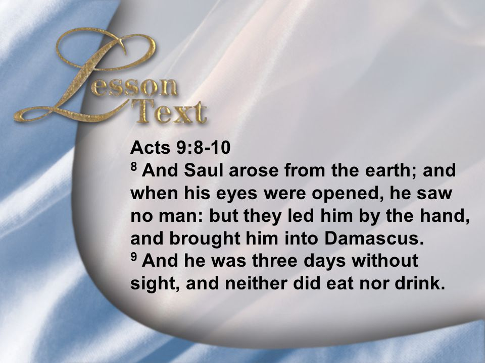Lesson Text—Acts 9:8-10 Acts 9:8-10 8 And Saul arose from the earth; and when his eyes were opened, he saw no man: but they led him by the hand, and b