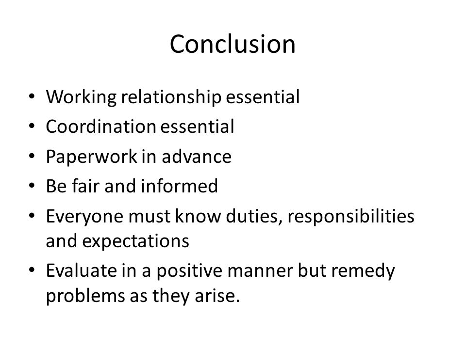 Conclusion Working relationship essential Coordination essential Paperwork in advance Be fair and informed Everyone must know duties, responsibilities and expectations Evaluate in a positive manner but remedy problems as they arise.
