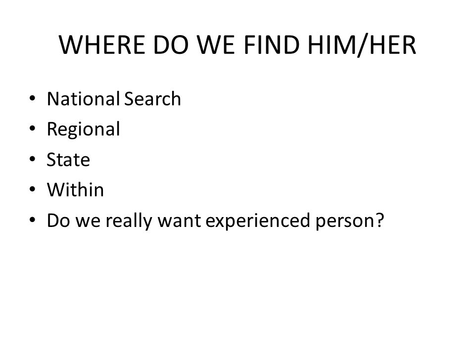 WHERE DO WE FIND HIM/HER National Search Regional State Within Do we really want experienced person