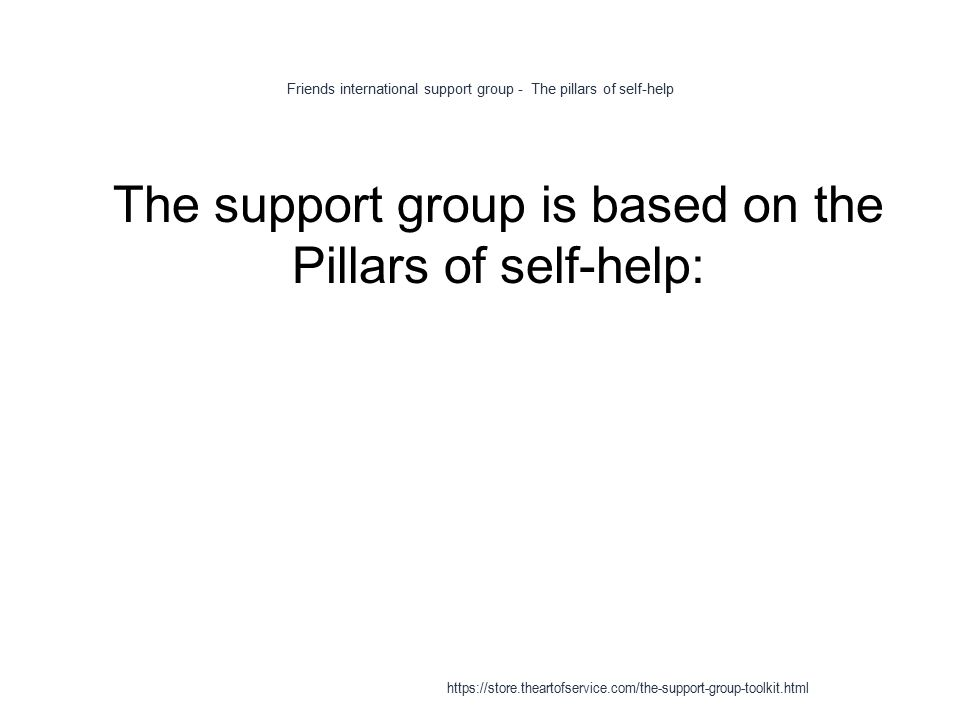 Friends international support group - The pillars of self-help 1 The support group is based on the Pillars of self-help: https://store.theartofservice.com/the-support-group-toolkit.html